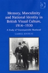 (H/B) MEMORY, MASCULINITY AND NATIONAL IDENTITY IN BRITISH VISUAL CULTURE, 1914-1930
