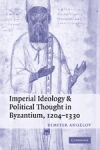 (P/B) IMPERIAL IDEOLOGY AND POLITICAL THOUGHT IN BYZANTIUM, 1204-1330